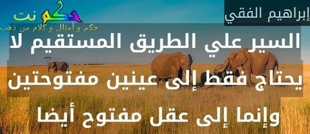 السير علي الطريق المستقيم لا يحتاج فقط إلى عينين مفتوحتين وإنما إلى عقل مفتوح أيضا -إبراهيم الفقي
