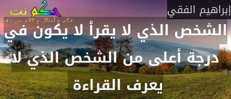الشخص الذي لا يقرأ لا يكون في درجة أعلى من الشخص الذي لا يعرف القراءة -إبراهيم الفقي