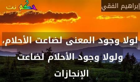 لولا وجود المعنى لضاعت الأحلام، ولولا وجود الأحلام لضاعت الإنجازات -إبراهيم الفقي