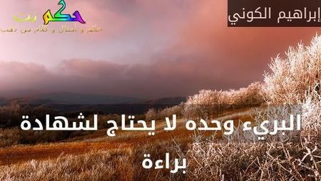 البريء وحده لا يحتاج لشهادة براءة -إبراهيم الكوني