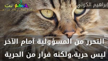 التحرر من المسؤولية آمام الآخر ليس حرية،ولكنه فرار من الحرية -إبراهيم الكوني