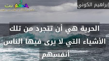 الحرية هي أن تتجرد من تلك الأشياء التي لا يرى فيها الناس أنفسهم -إبراهيم الكوني