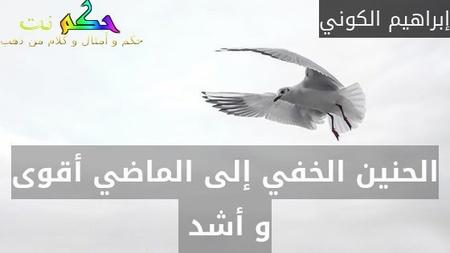 الحنين الخفي إلى الماضي أقوى و أشد -إبراهيم الكوني