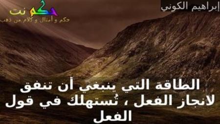 الطاقة التي ينبغي أن تنفق لانجاز الفعل ، تُستهلك في قول الفعل -إبراهيم الكوني