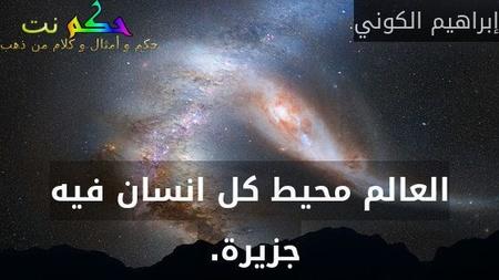 العالم محيط كل انسان فيه جزيرة. -إبراهيم الكوني