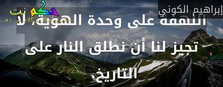 اللهفة على وحدة الهوية، لا تجيز لنا أن نطلق النار على التاريخ. -إبراهيم الكوني