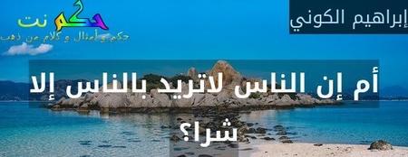 أم إن الناس لاتريد بالناس إلا شرا؟ -إبراهيم الكوني