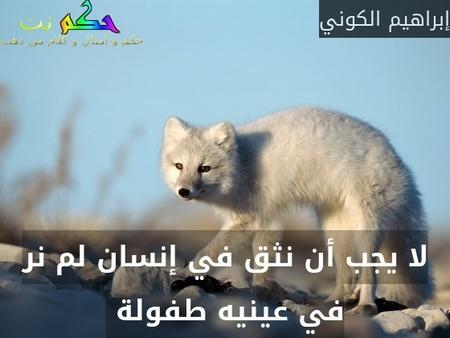 لا يجب أن نثق في إنسان لم نر في عينيه طفولة -إبراهيم الكوني