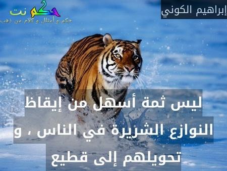 ليس ثمة أسهل من إيقاظ النوازع الشريرة في الناس ، و تحويلهم إلى قطيع -إبراهيم الكوني