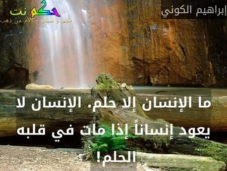 ما الإنسان إلا حلم. الإنسان لا يعود إنساناً إذا مات في قلبه الحلم! -إبراهيم الكوني