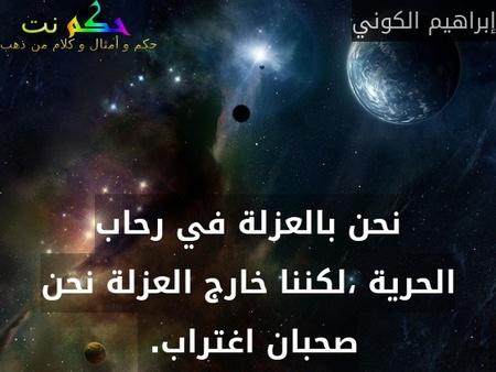 نحن بالعزلة في رحاب الحرية ،لكننا خارج العزلة نحن صحبان اغتراب. -إبراهيم الكوني