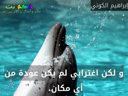 و لكن اغترابي لم يكن عودة من أي مكان. -إبراهيم الكوني