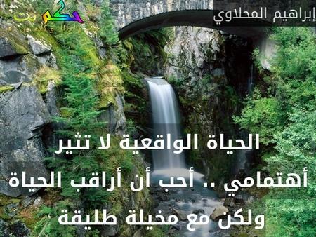 الحياة الواقعية لا تثير أهتمامي .. أحب أن أراقب الحياة ولكن مع مخيلة طليقة -إبراهيم المحلاوي