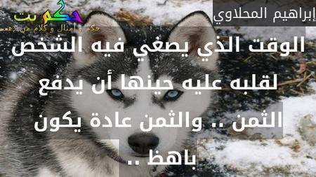 الوقت الذي يصغي فيه الشخص لقلبه عليه حينها أن يدفع الثمن .. والثمن عادة يكون باهظ .. -إبراهيم المحلاوي