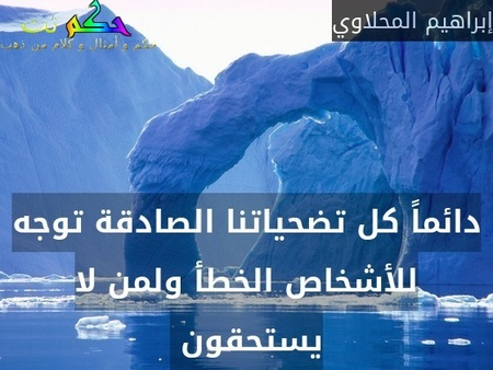 دائماً كل تضحياتنا الصادقة توجه للأشخاص الخطأ ولمن لا يستحقون -إبراهيم المحلاوي