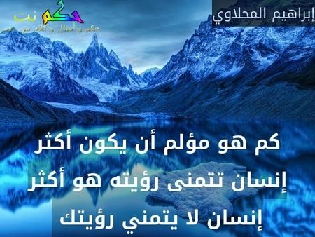 كم هو مؤلم أن يكون أكثر إنسان تتمنى رؤيته هو أكثر إنسان لا يتمني رؤيتك -إبراهيم المحلاوي