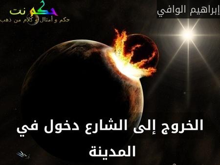 الخروج إلى الشارع دخول في المدينة -إبراهيم الوافي