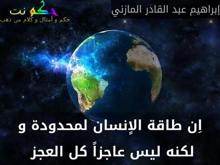 اِن طاقة الاٍنسان لمحدودة و لكنه ليس عاجزاً كل العجز -إبراهيم عبد القادر المازني