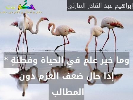 وما خير علمٍ في الحياة وفطنةٍ * إذا حال ضعف العزم دون المطالب -إبراهيم عبد القادر المازني