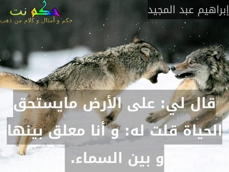 قال لي: على الأرض مايستحق الحياة قلت له: و أنا معلق بينها و بين السماء. -إبراهيم عبد المجيد