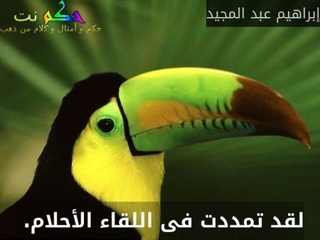 لقد تمددت فى اللقاء الأحلام. -إبراهيم عبد المجيد