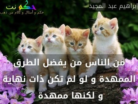 من الناس من يفضل الطرق الممهدة و لو لم تكن ذات نهاية و لكنها ممهدة -إبراهيم عبد المجيد
