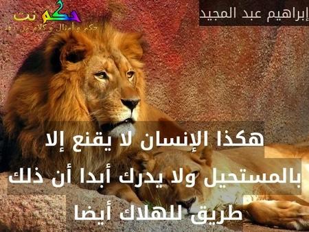 هكذا الإنسان لا يقنع إلا بالمستحيل ولا يدرك أبدا أن ذلك طريق للهلاك أيضا -إبراهيم عبد المجيد