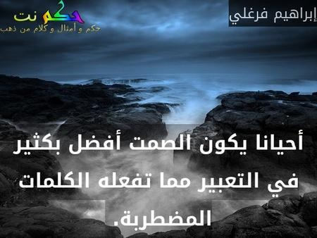 أحيانا يكون الصمت أفضل بكثير في التعبير مما تفعله الكلمات المضطربة. -إبراهيم فرغلي