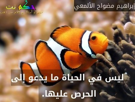 ليس في الحياة ما يدعو إلى الحرص عليها. -إبراهيم مضواح الألمعي