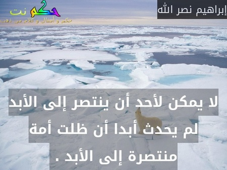 لا يمكن لأحد أن ينتصر إلى الأبد لم يحدث أبدا أن ظلت أمة منتصرة إلى الأبد . -إبراهيم نصر الله