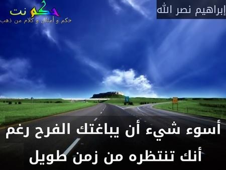 أسوء شيء أن يباغتك الفرح رغم أنك تنتظره من زمن طويل -إبراهيم نصر الله