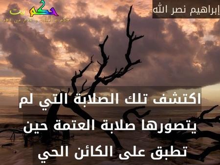 اكتشف تلك الصلابة التي لم يتصورها صلابة العتمة حين تطبق على الكائن الحي -إبراهيم نصر الله