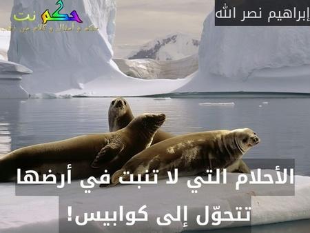 الأحلام التي لا تنبت في أرضها تتحوّل إلى كوابيس! -إبراهيم نصر الله