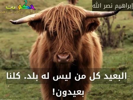البعيد كل من ليس له بلد. كلنا بعيدون! -إبراهيم نصر الله