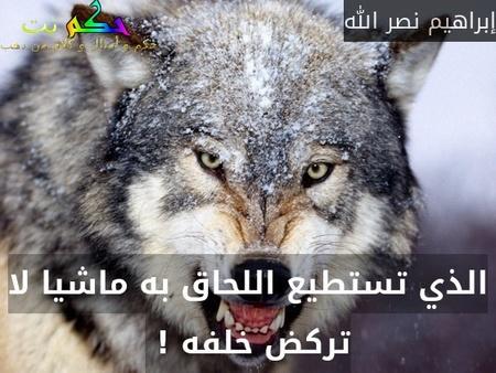 الذي تستطيع اللحاق به ماشيا لا تركض خلفه ! -إبراهيم نصر الله