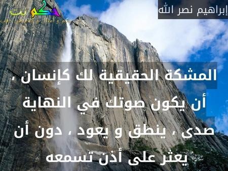 المشكة الحقيقية لك كإنسان ، أن يكون صوتك في النهاية صدى ، ينطق و يعود ، دون أن يعثر على أذن تسمعه -إبراهيم نصر الله