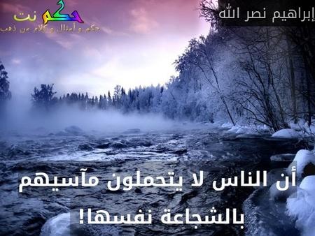 أن الناس لا يتحملون مآسيهم بالشجاعة نفسها! -إبراهيم نصر الله
