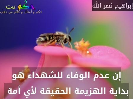 إن عدم الوفاء للشهداء هو بداية الهزيمة الحقيقة لأي أمة -إبراهيم نصر الله