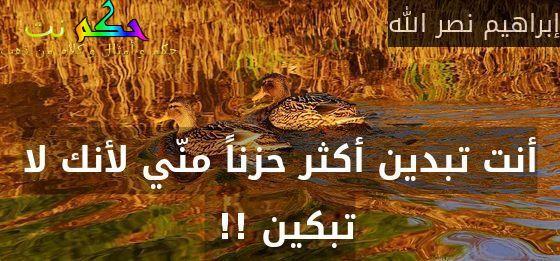 أنت تبدين أكثر حزناً منّي لأنك لا تبكين !! -إبراهيم نصر الله