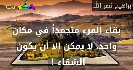 بقاء المرء متجمداً في مكان واحد، لا يمكن إلا أن يكون الشقاء ! -إبراهيم نصر الله