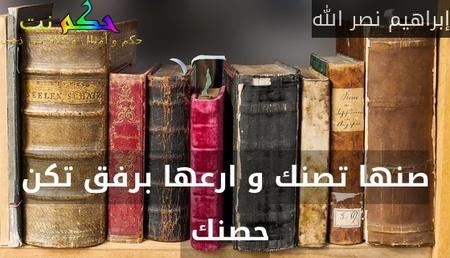 صنها تصنك و ارعها برفق تكن حصنك -إبراهيم نصر الله