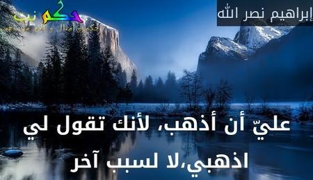 عليّ أن أذهب، لأنك تقول لي اذهبي،لا لسبب آخر -إبراهيم نصر الله