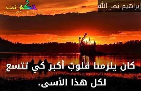 كان يلزمنا قلوبٌ أكبر كي تتسع لكل هذا الأسى. -إبراهيم نصر الله