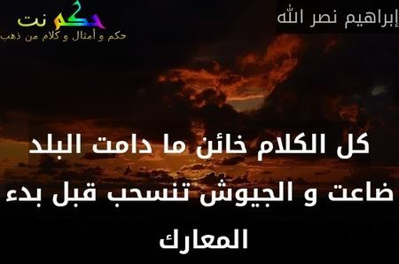 كل الكلام خائن ما دامت البلد ضاعت و الجيوش تنسحب قبل بدء المعارك -إبراهيم نصر الله