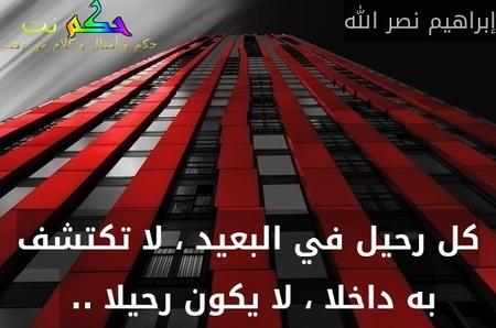 كل رحيل في البعيد ، لا تكتشف به داخلا ، لا يكون رحيلا .. -إبراهيم نصر الله