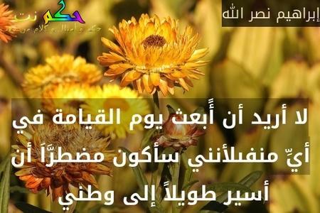لا أريد أن أًبعث يوم القيامة في أيِّ منفىلأنني سأكون مضطرَّاَ أن أسير طويلاً إلى وطني -إبراهيم نصر الله