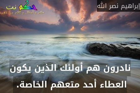 نادرون هم أولئك الذين يكون العطاء أحد متعهم الخاصة. -إبراهيم نصر الله