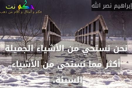 نحن نستحي من الأشياء الجميلة أكثر مما نستحي من الأشياء السيئة. -إبراهيم نصر الله