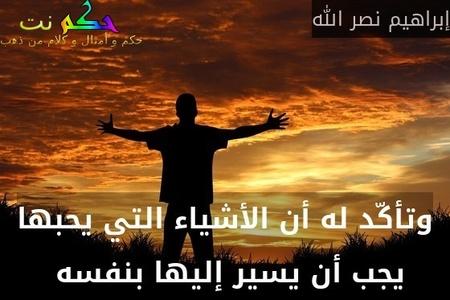 وتأكّد له أن الأشياء التي يحبها يجب أن يسير إليها بنفسه -إبراهيم نصر الله