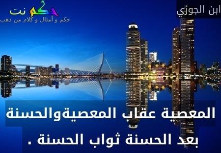 المعصية عقاب المعصيةوالحسنة بعد الحسنة ثواب الحسنة . -ابن الجوزي